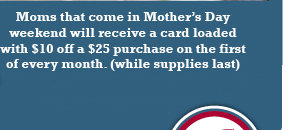 Moms that come in Mother's Day weekend will receive a card loaded with $10 off a $25 purchase on the first of every month. (while supplies last)